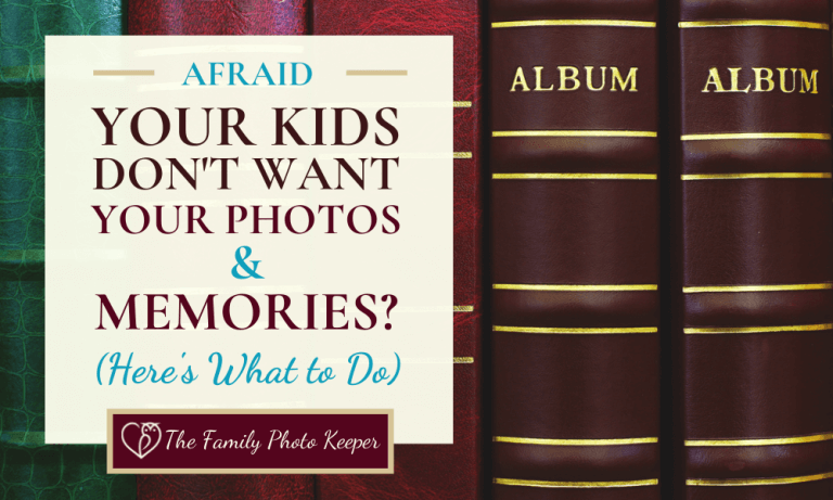 Fearful Your Kids Don't Want Your Memories? (What to Do)